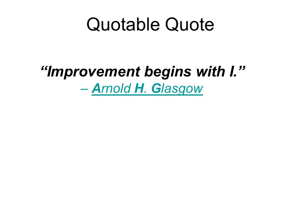 Quotable Quote Improvement begins with I. – Arnold H. Glasgow