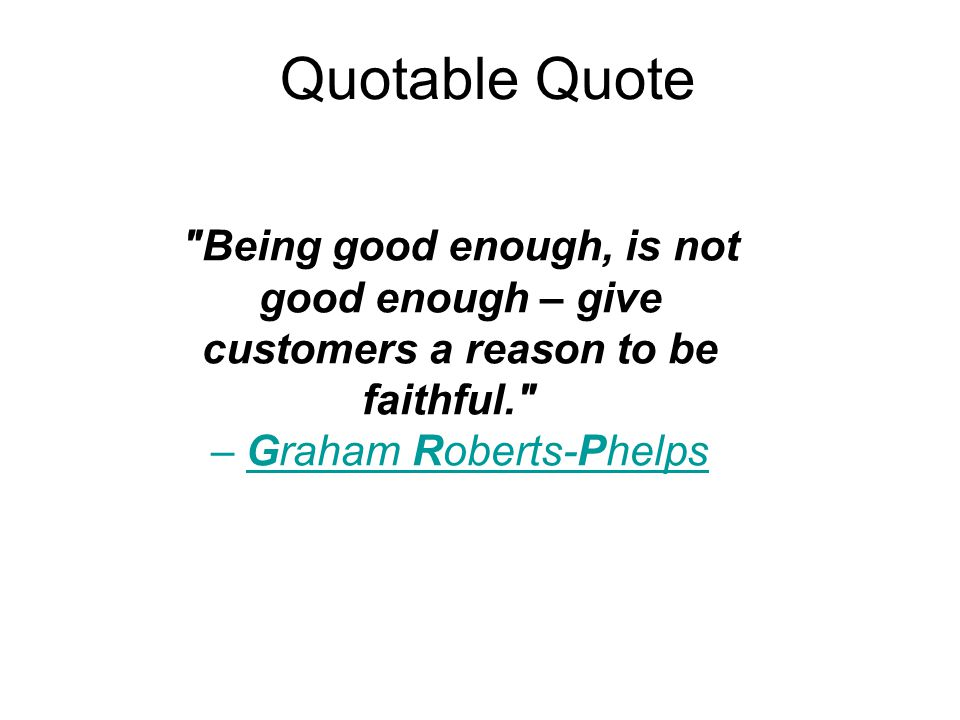 Quotable Quote Being good enough, is not good enough – give customers a reason to be faithful. – Graham Roberts-Phelps