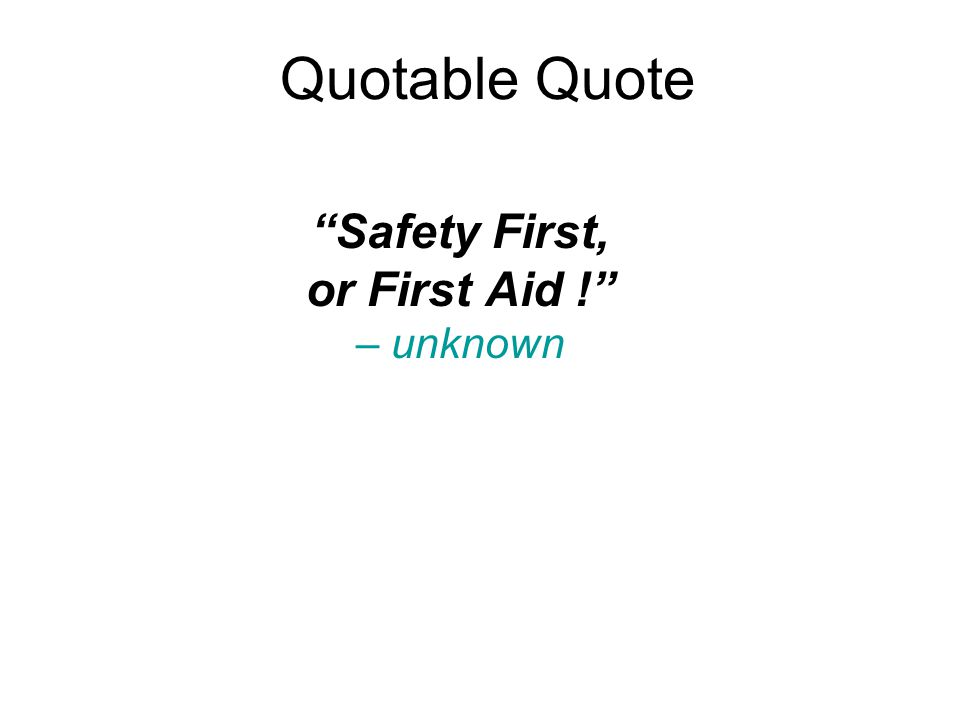 Quotable Quote Safety First, or First Aid ! – unknown