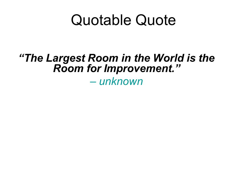 Quotable Quote The Largest Room in the World is the Room for Improvement. – unknown