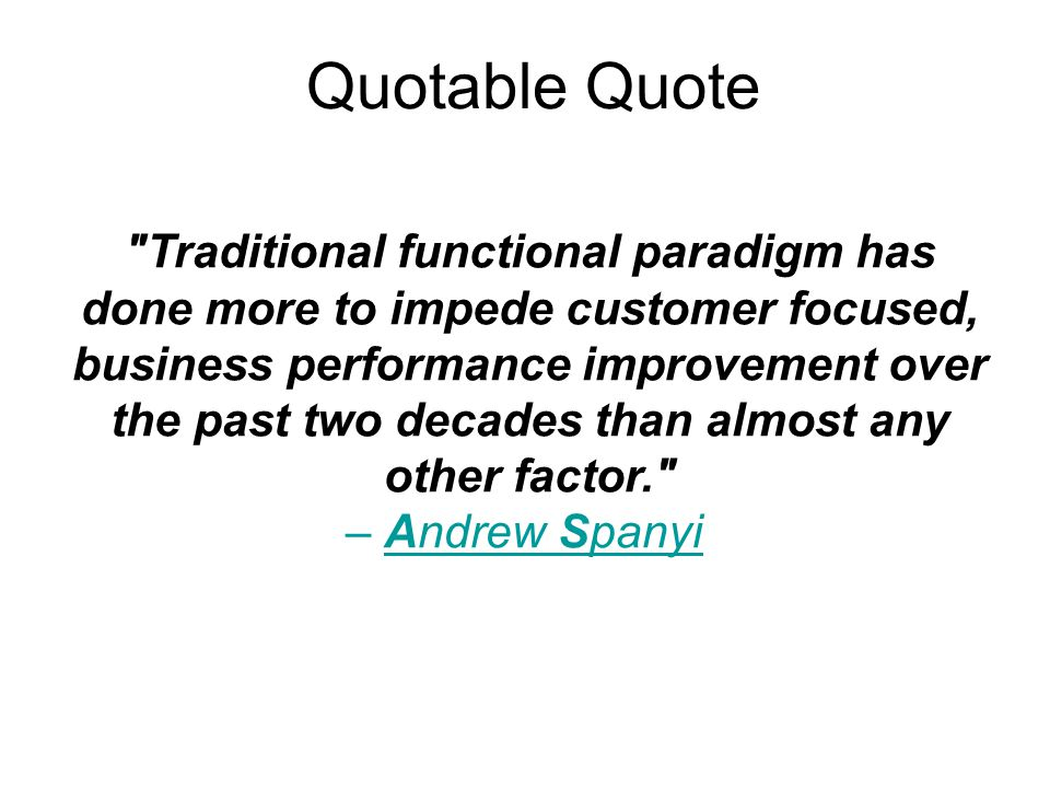 Quotable Quote Traditional functional paradigm has done more to impede customer focused, business performance improvement over the past two decades than almost any other factor. – Andrew Spanyi Andrew Spanyi
