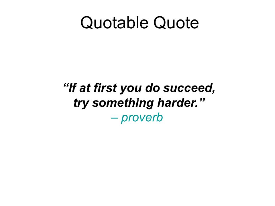 Quotable Quote If at first you do succeed, try something harder. – proverb