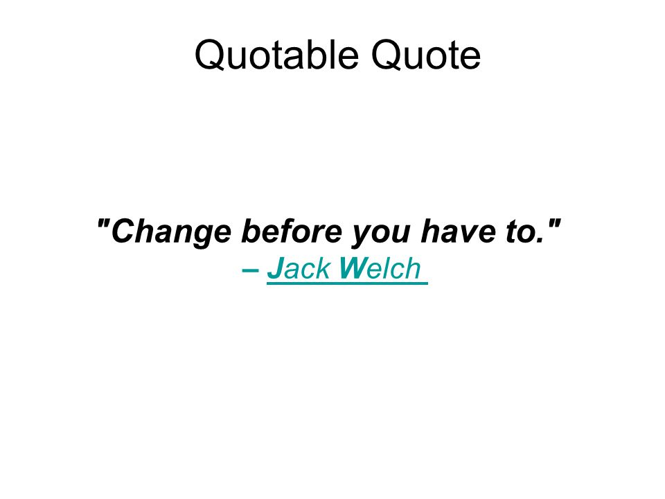 Quotable Quote Change before you have to. – Jack Welch
