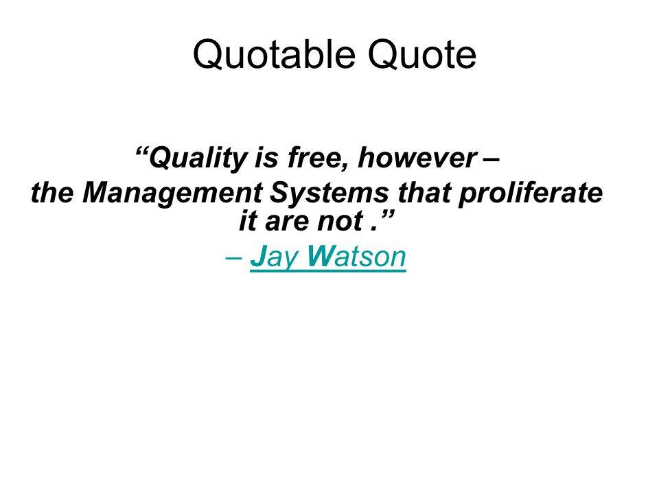 Quotable Quote Quality is free, however – the Management Systems that proliferate it are not. – Jay Watson
