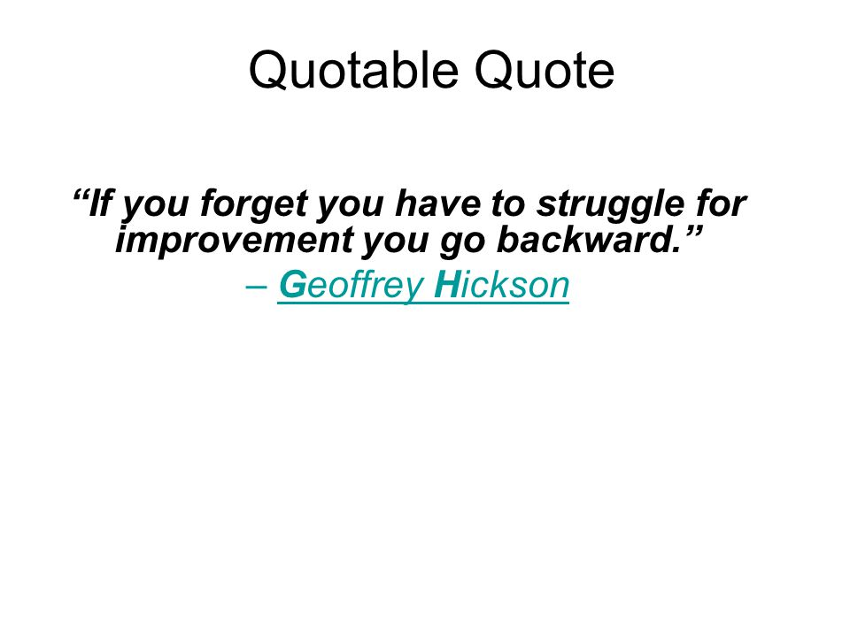 Quotable Quote If you forget you have to struggle for improvement you go backward. – Geoffrey Hickson