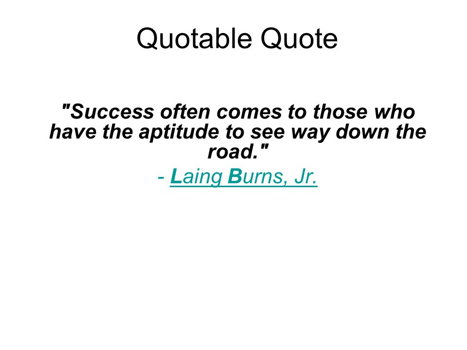 Quotable Quote Success often comes to those who have the aptitude to see way down the road. - Laing Burns, Jr.