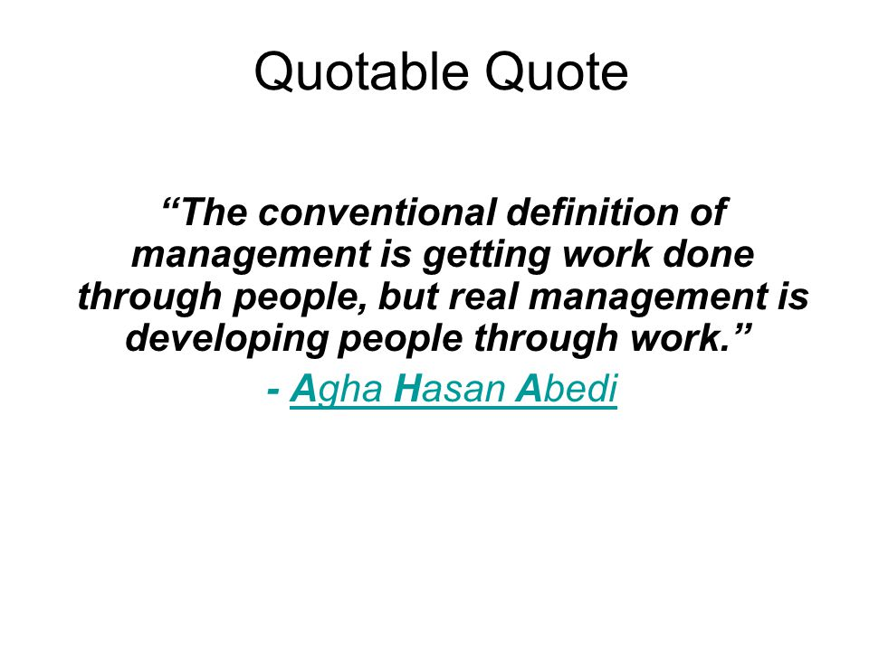 Quotable Quote The conventional definition of management is getting work done through people, but real management is developing people through work. - Agha Hasan AbediAgha Hasan Abedi