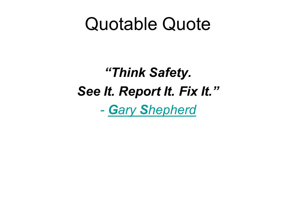 Quotable Quote Think Safety. See It. Report It. Fix It. - Gary Shepherd