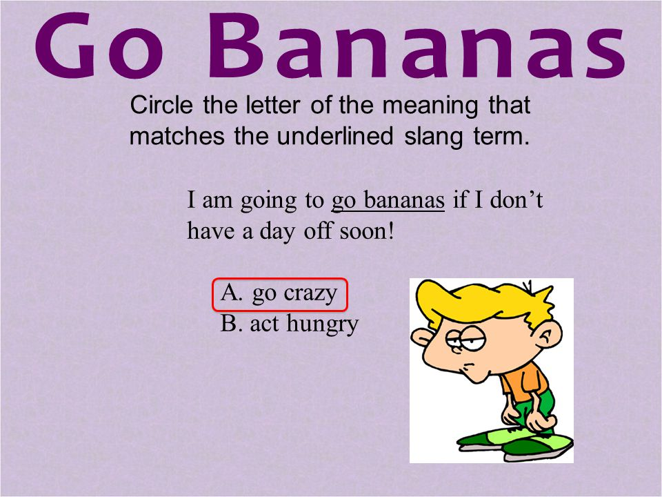 Circle the letter of the meaning that matches the underlined slang term. I am going to go bananas if I don't have a day off soon! A. go crazy B. act h