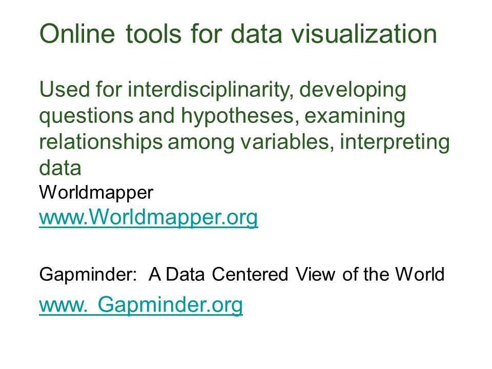 Online tools for data visualization Used for interdisciplinarity, developing questions and hypotheses, examining relationships among variables, interpreting data Worldmapper www.Worldmapper.org Gapminder: A Data Centered View of the World www.