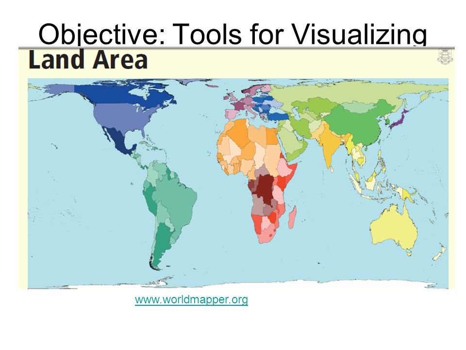 Objective: Tools for Visualizing Data www.worldmapper.org