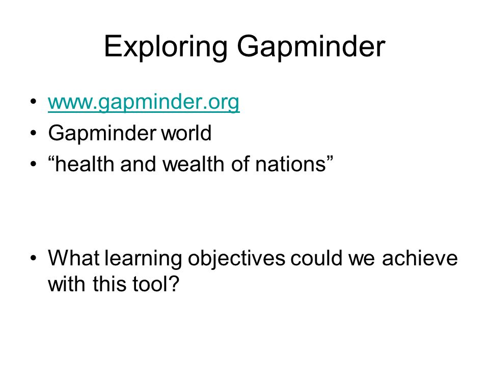 Exploring Gapminder www.gapminder.org Gapminder world health and wealth of nations What learning objectives could we achieve with this tool?