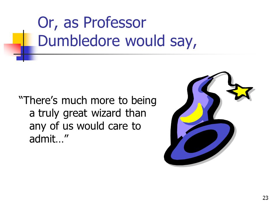 23 Or, as Professor Dumbledore would say, There's much more to being a truly great wizard than any of us would care to admit…