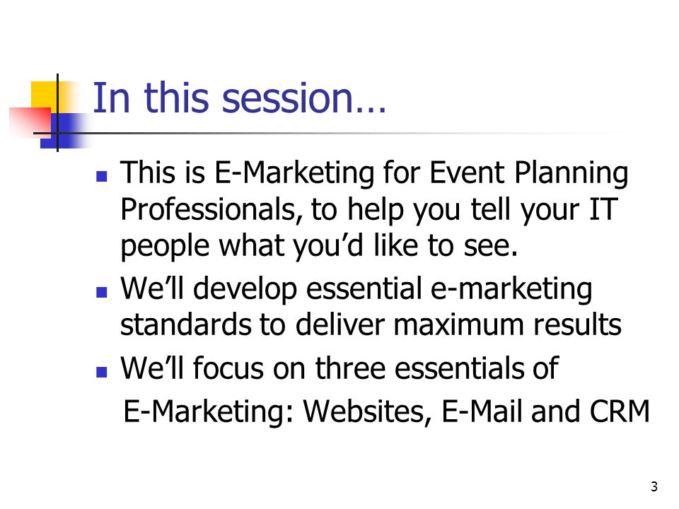 3 In this session… This is E-Marketing for Event Planning Professionals, to help you tell your IT people what you'd like to see.