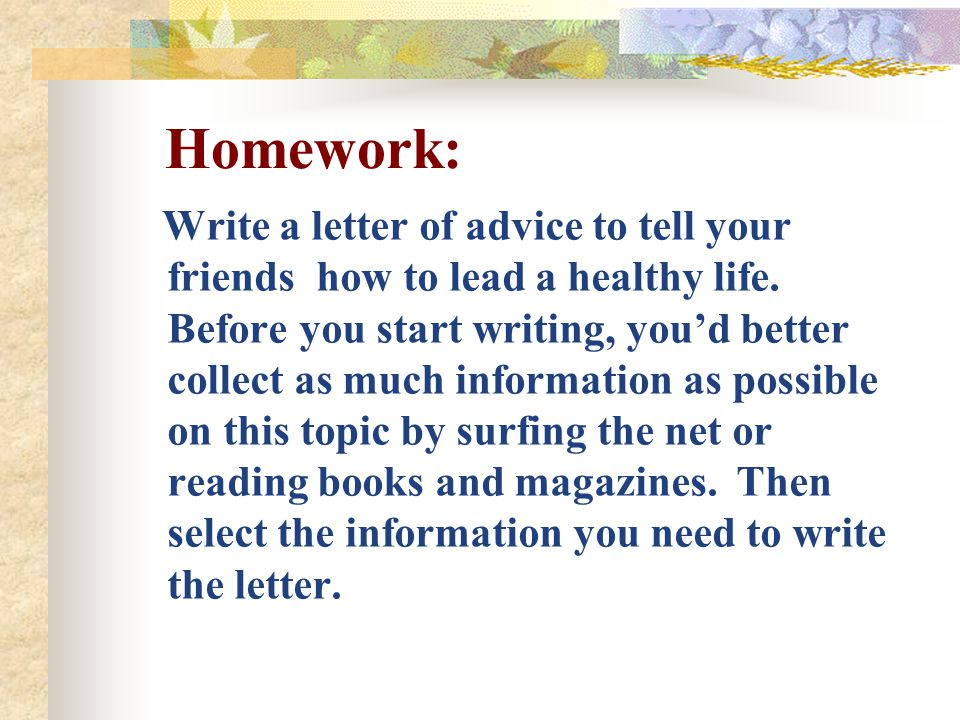Homework: Write a letter of advice to tell your friends how to lead a healthy life. Before you start writing, you'd better collect as much information