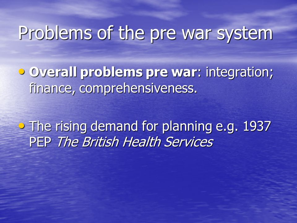 Problems of the pre war system Overall problems pre war: integration; finance, comprehensiveness. Overall problems pre war: integration; finance, comp