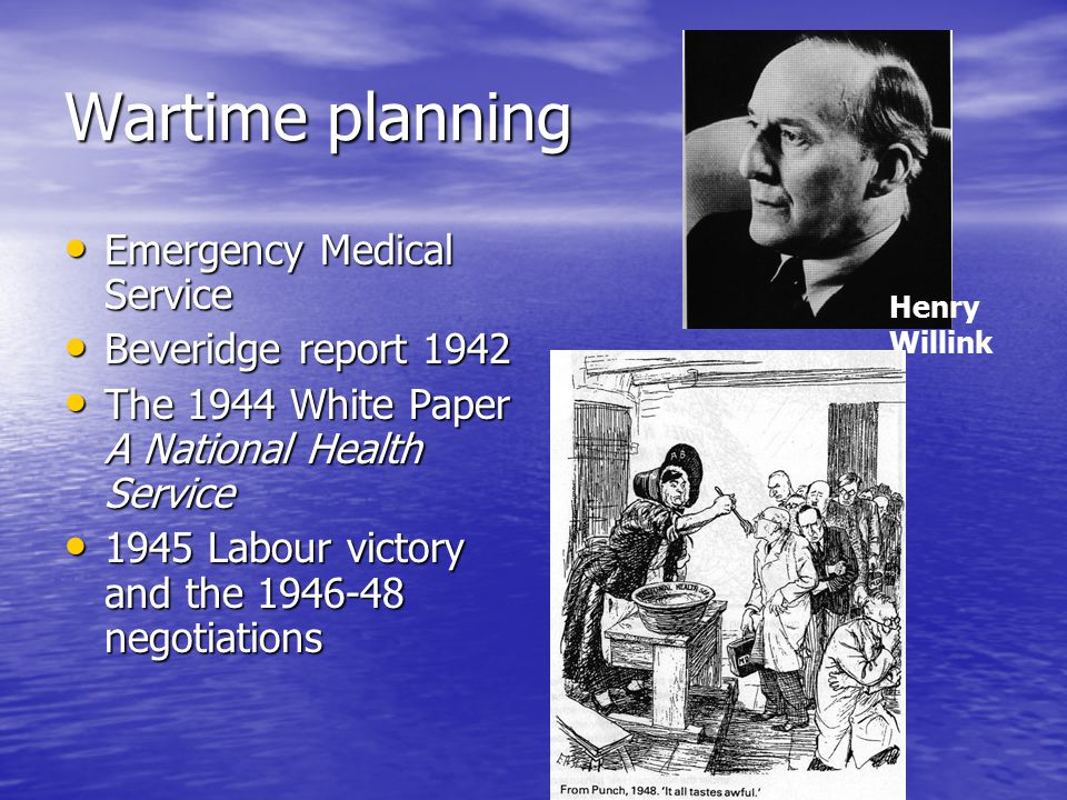 Wartime planning Emergency Medical Service Emergency Medical Service Beveridge report 1942 Beveridge report 1942 The 1944 White Paper A National Health Service The 1944 White Paper A National Health Service 1945 Labour victory and the 1946-48 negotiations 1945 Labour victory and the 1946-48 negotiations Henry Willink