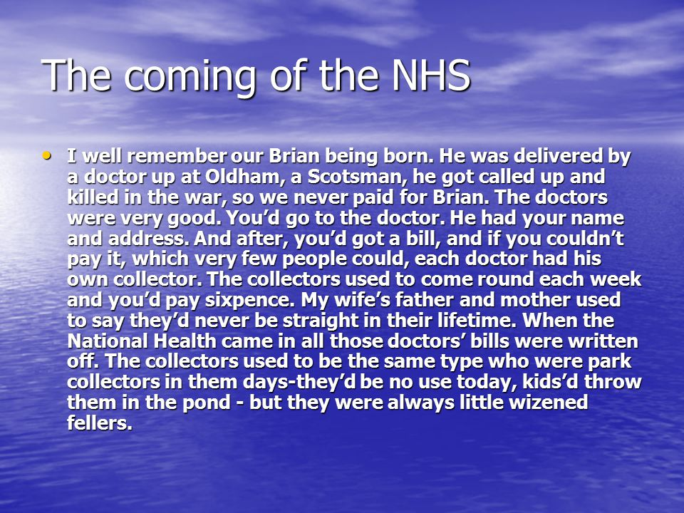 The coming of the NHS I well remember our Brian being born. He was delivered by a doctor up at Oldham, a Scotsman, he got called up and killed in the