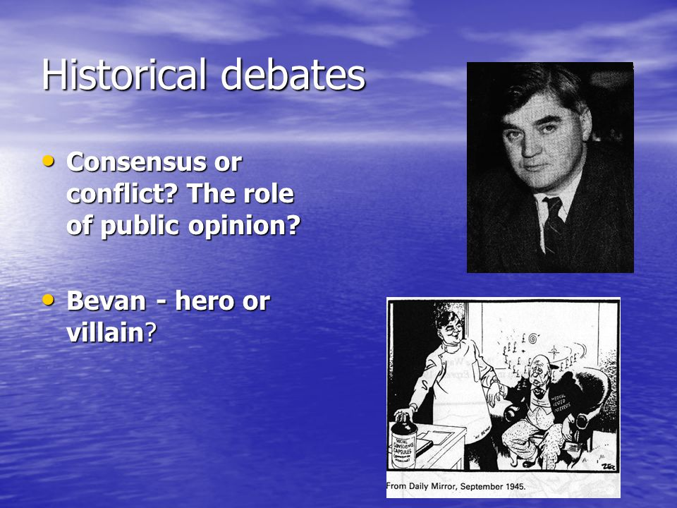 Historical debates Consensus or conflict? The role of public opinion? Consensus or conflict? The role of public opinion? Bevan - hero or villain? Beva