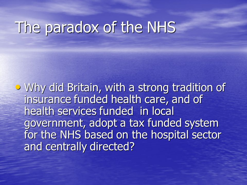The paradox of the NHS Why did Britain, with a strong tradition of insurance funded health care, and of health services funded in local government, adopt a tax funded system for the NHS based on the hospital sector and centrally directed.