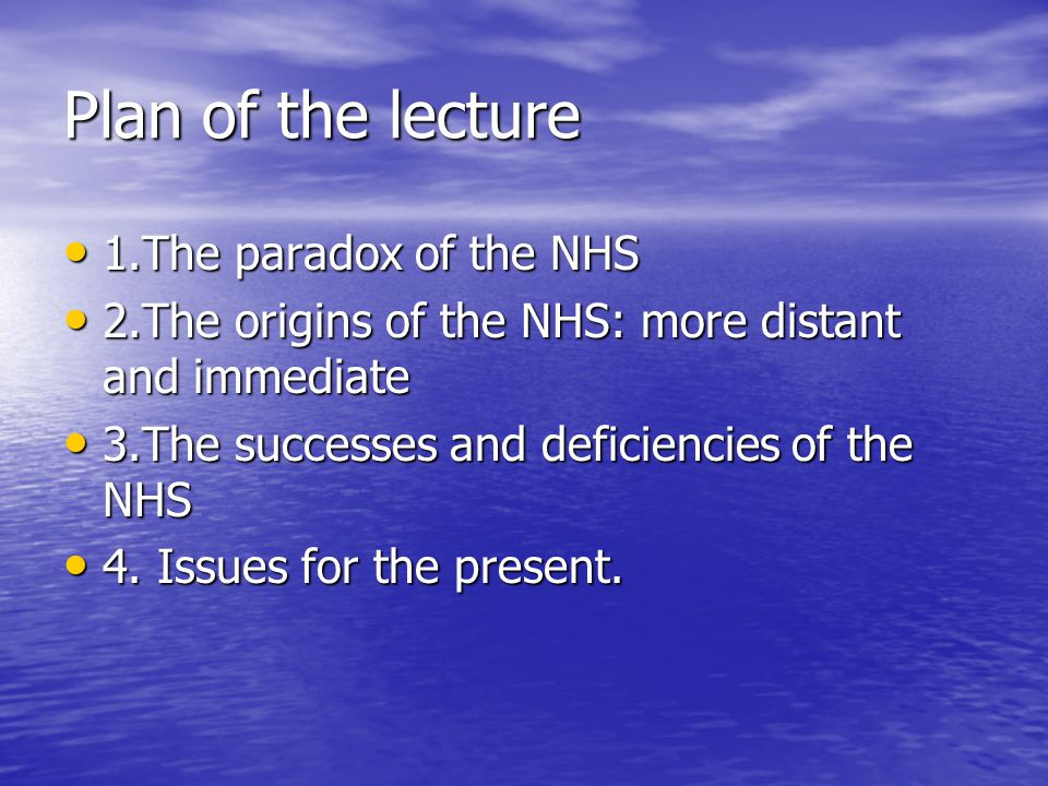Plan of the lecture 1.The paradox of the NHS 1.The paradox of the NHS 2.The origins of the NHS: more distant and immediate 2.The origins of the NHS: more distant and immediate 3.The successes and deficiencies of the NHS 3.The successes and deficiencies of the NHS 4.