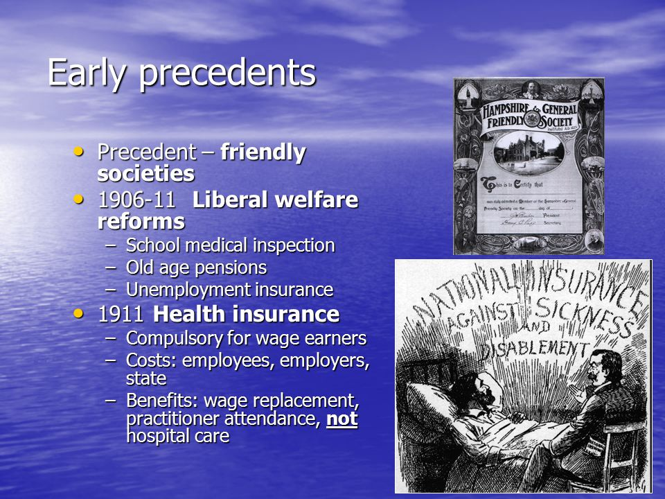 Early precedents Precedent – friendly societies Precedent – friendly societies 1906-11 Liberal welfare reforms 1906-11 Liberal welfare reforms –School medical inspection –Old age pensions –Unemployment insurance 1911 Health insurance 1911 Health insurance –Compulsory for wage earners –Costs: employees, employers, state –Benefits: wage replacement, practitioner attendance, not hospital care