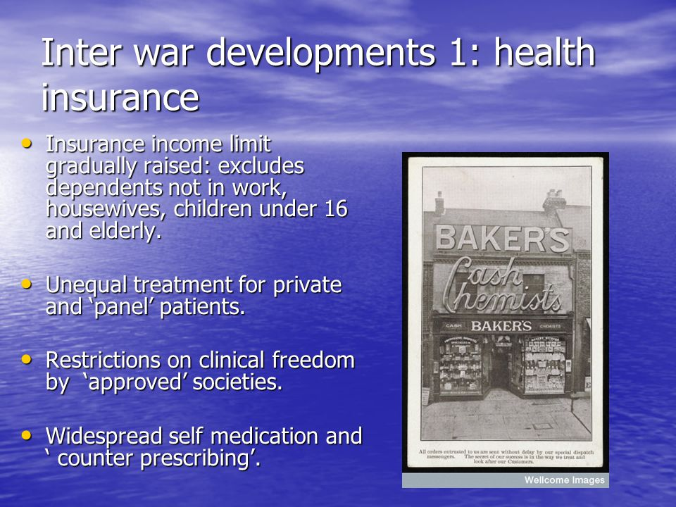 Inter war developments 1: health insurance Insurance income limit gradually raised: excludes dependents not in work, housewives, children under 16 and elderly.