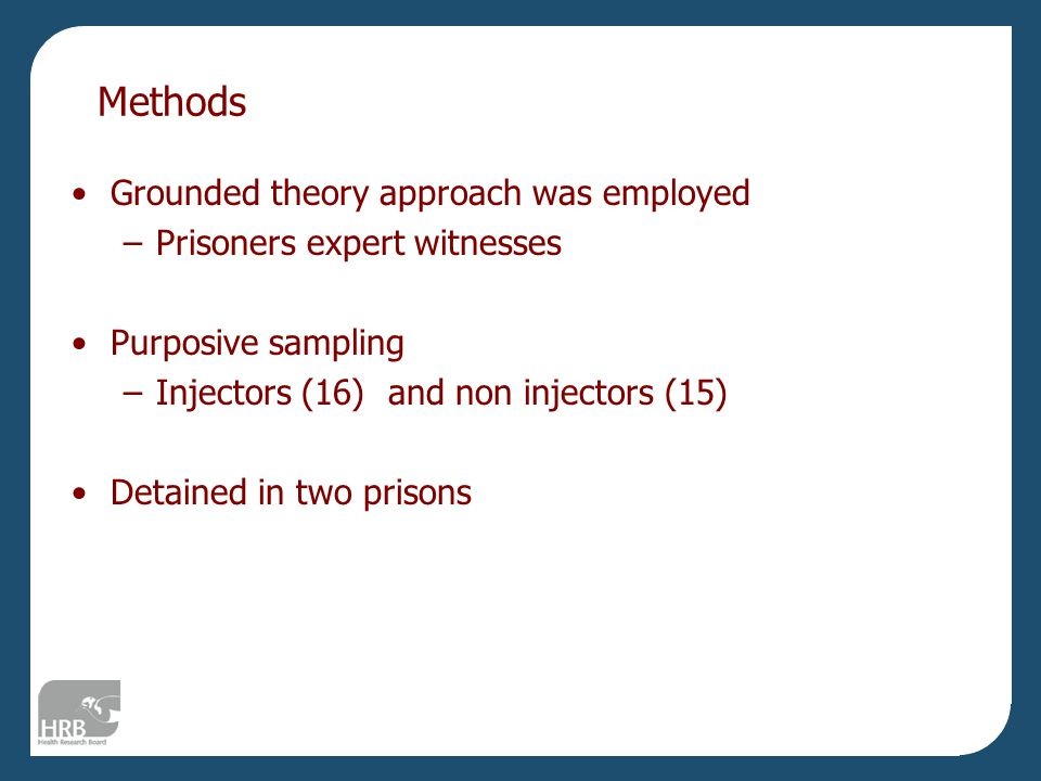 Methods Grounded theory approach was employed –Prisoners expert witnesses Purposive sampling –Injectors (16) and non injectors (15) Detained in two prisons