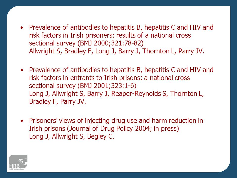 Prevalence of antibodies to hepatitis B, hepatitis C and HIV and risk factors in Irish prisoners: results of a national cross sectional survey (BMJ 2000;321:78-82) Allwright S, Bradley F, Long J, Barry J, Thornton L, Parry JV.