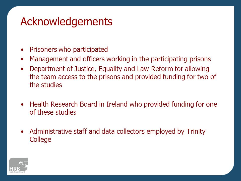 Acknowledgements Prisoners who participated Management and officers working in the participating prisons Department of Justice, Equality and Law Reform for allowing the team access to the prisons and provided funding for two of the studies Health Research Board in Ireland who provided funding for one of these studies Administrative staff and data collectors employed by Trinity College