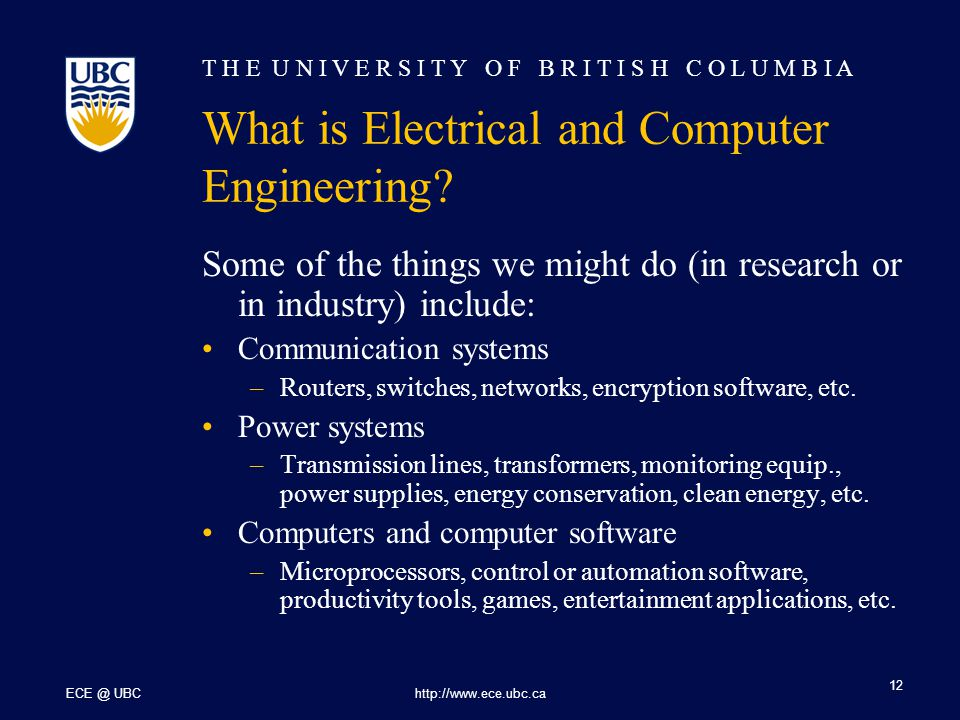 T H E U N I V E R S I T Y O F B R I T I S H C O L U M B I A ECE @ UBChttp://www.ece.ubc.ca 12 Some of the things we might do (in research or in industry) include: Communication systems –Routers, switches, networks, encryption software, etc.