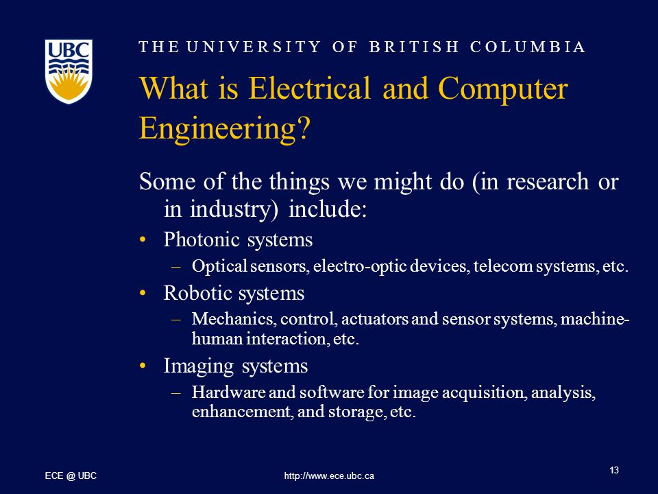 T H E U N I V E R S I T Y O F B R I T I S H C O L U M B I A ECE @ UBChttp://www.ece.ubc.ca 13 What is Electrical and Computer Engineering.