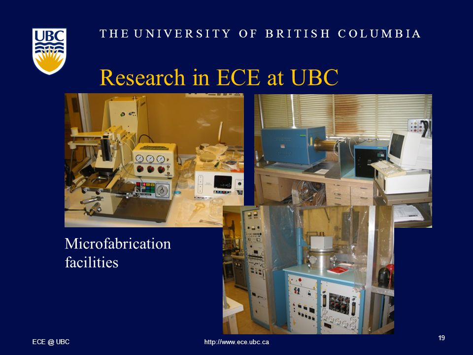 T H E U N I V E R S I T Y O F B R I T I S H C O L U M B I A ECE @ UBChttp://www.ece.ubc.ca 19 Research in ECE at UBC Microfabrication facilities