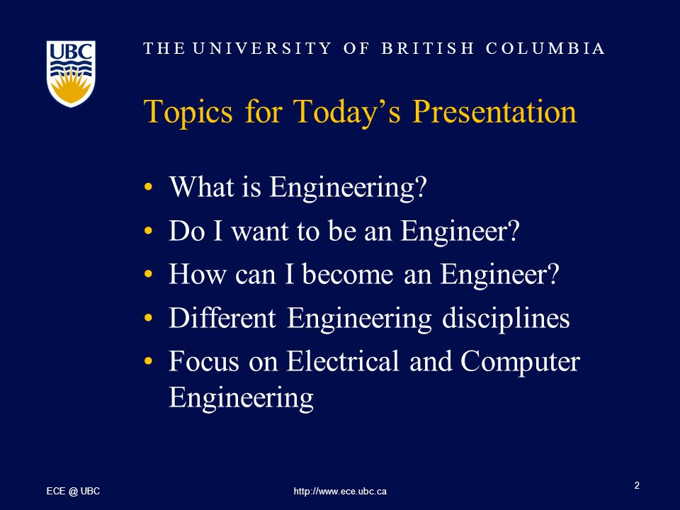 T H E U N I V E R S I T Y O F B R I T I S H C O L U M B I A ECE @ UBChttp://www.ece.ubc.ca 2 Topics for Today's Presentation What is Engineering.