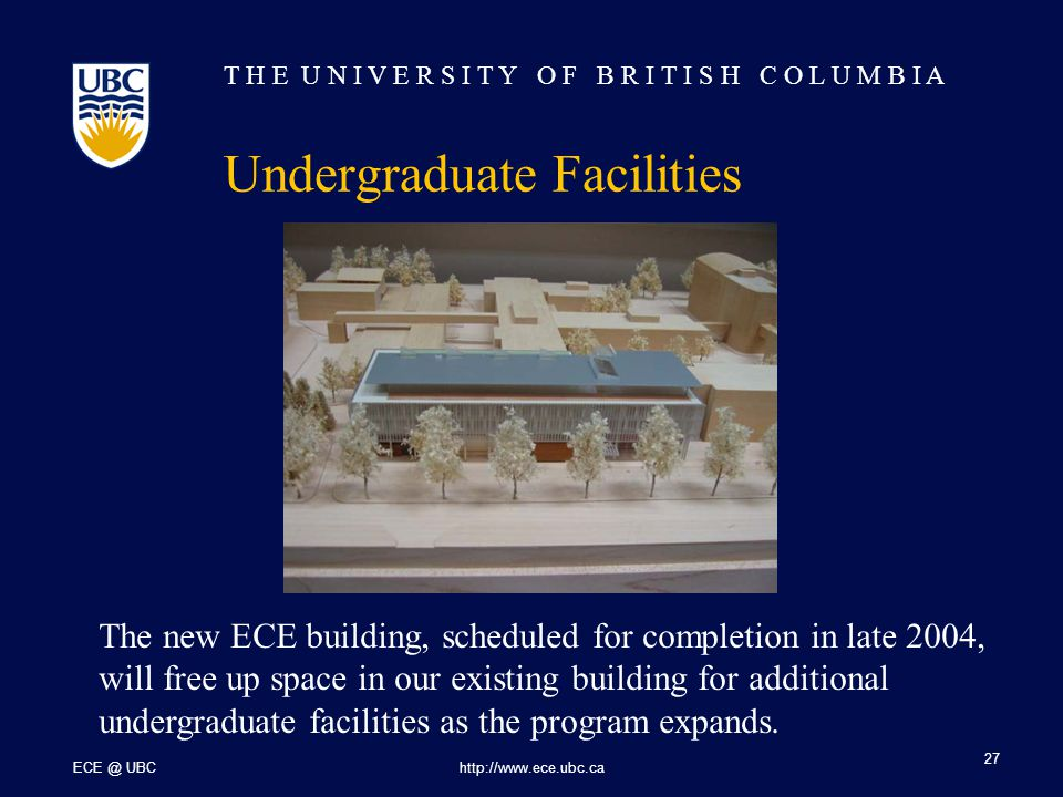 T H E U N I V E R S I T Y O F B R I T I S H C O L U M B I A ECE @ UBChttp://www.ece.ubc.ca 27 Undergraduate Facilities The new ECE building, scheduled for completion in late 2004, will free up space in our existing building for additional undergraduate facilities as the program expands.