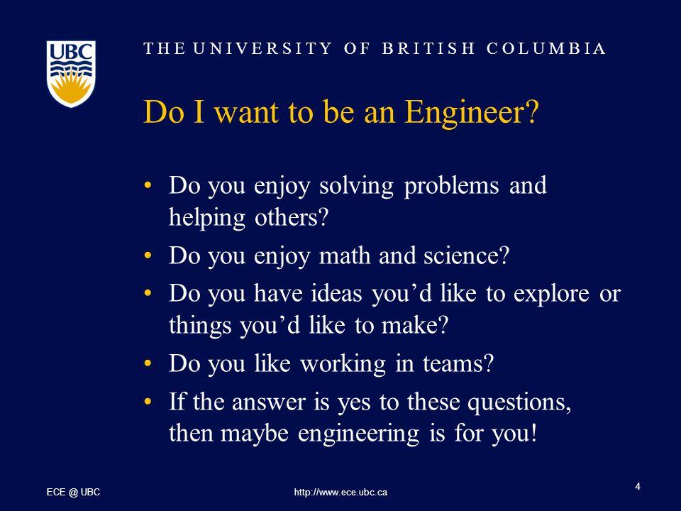 T H E U N I V E R S I T Y O F B R I T I S H C O L U M B I A ECE @ UBChttp://www.ece.ubc.ca 5 How can I become an Engineer.