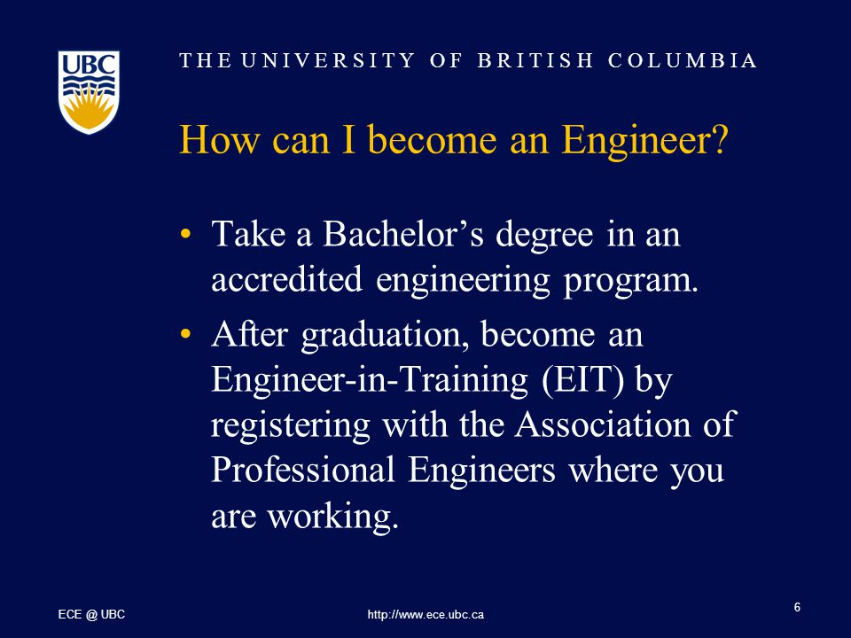 T H E U N I V E R S I T Y O F B R I T I S H C O L U M B I A ECE @ UBChttp://www.ece.ubc.ca 6 How can I become an Engineer? Take a Bachelor's degree in
