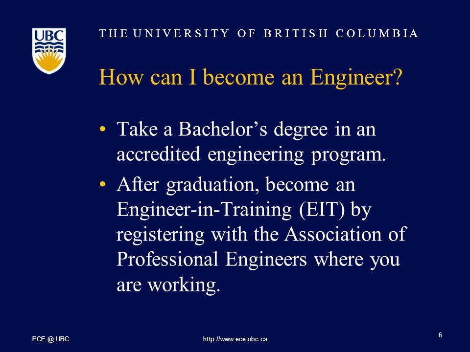 T H E U N I V E R S I T Y O F B R I T I S H C O L U M B I A ECE @ UBChttp://www.ece.ubc.ca 7 How can I become an Engineer.