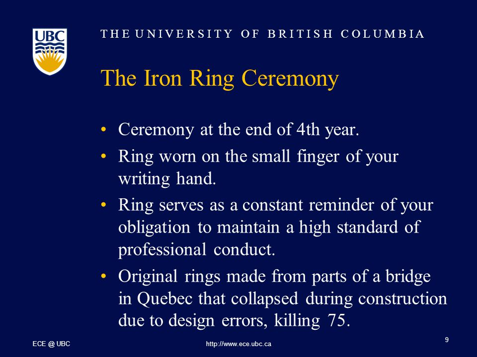 T H E U N I V E R S I T Y O F B R I T I S H C O L U M B I A ECE @ UBChttp://www.ece.ubc.ca 9 The Iron Ring Ceremony Ceremony at the end of 4th year.