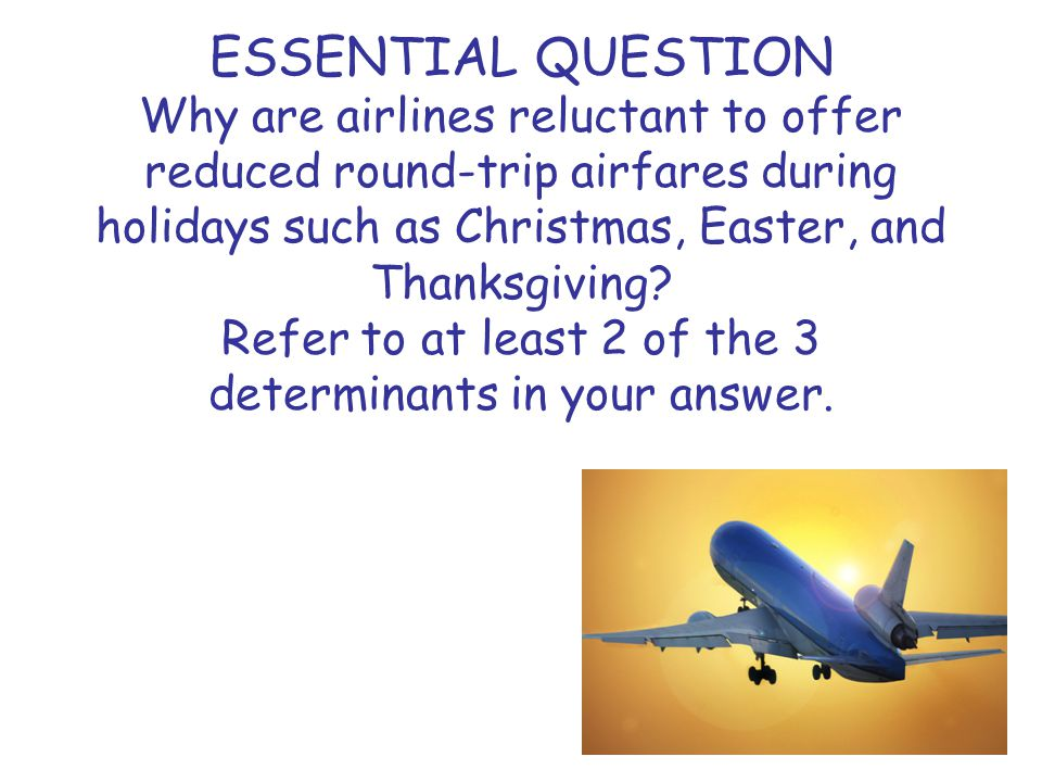 ESSENTIAL QUESTION Why are airlines reluctant to offer reduced round-trip airfares during holidays such as Christmas, Easter, and Thanksgiving.