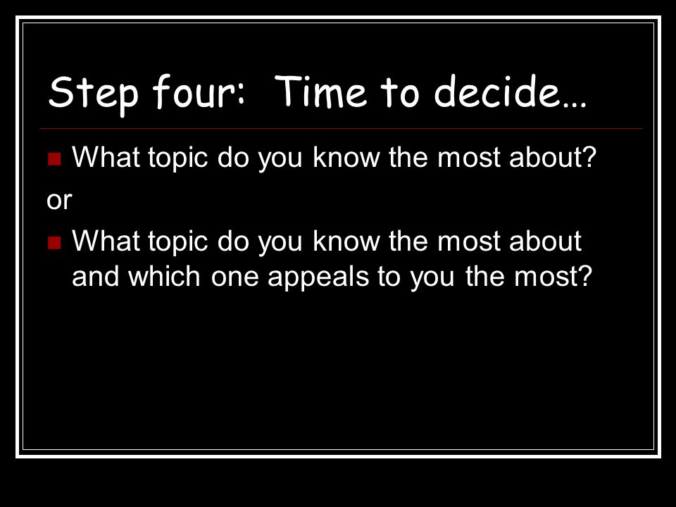 Step four: Time to decide… What topic do you know the most about? or What topic do you know the most about and which one appeals to you the most?