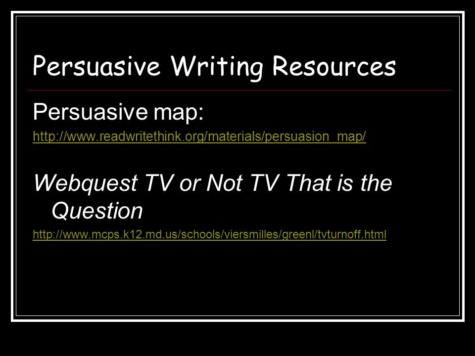 Persuasive Writing Resources Persuasive map: http://www.readwritethink.org/materials/persuasion_map/ Webquest TV or Not TV That is the Question http:/