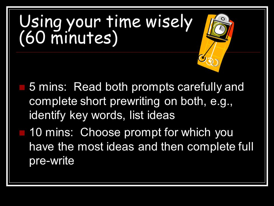 Using your time wisely (60 minutes) 5 mins: Read both prompts carefully and complete short prewriting on both, e.g., identify key words, list ideas 10