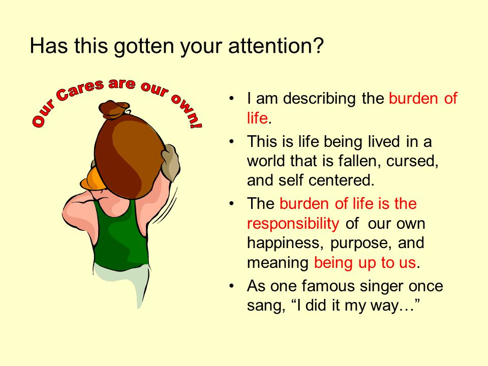 Has this gotten your attention. I am describing the burden of life.