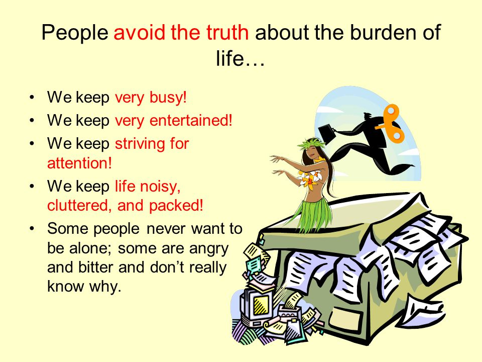People avoid the truth about the burden of life… We keep very busy.