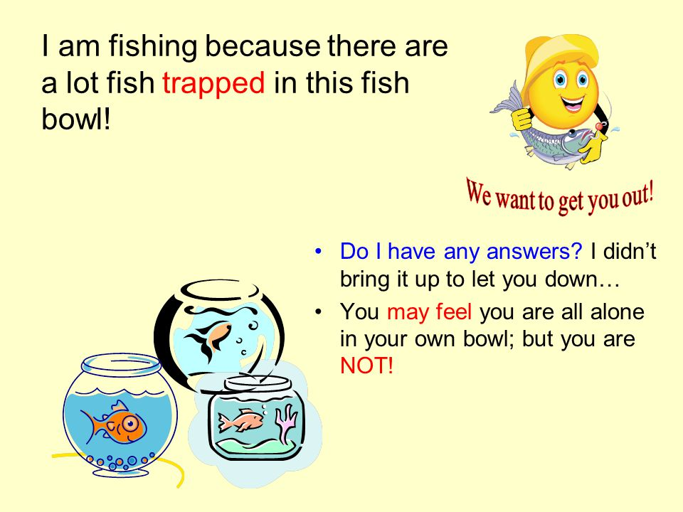 I am fishing because there are a lot fish trapped in this fish bowl.
