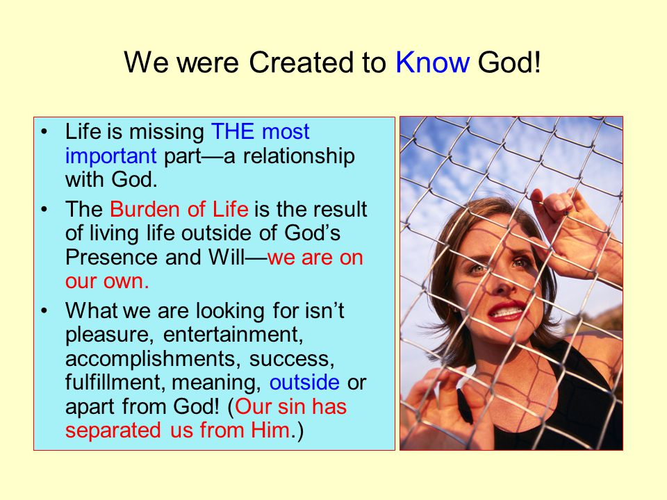 We were Created to Know God. Life is missing THE most important part—a relationship with God.