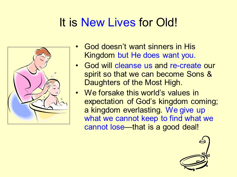 It is New Lives for Old. God doesn't want sinners in His Kingdom but He does want you.