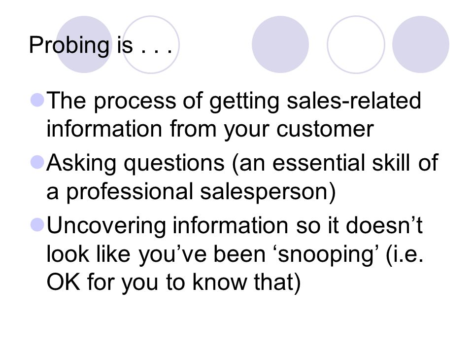 Probing is... The process of getting sales-related information from your customer Asking questions (an essential skill of a professional salesperson)