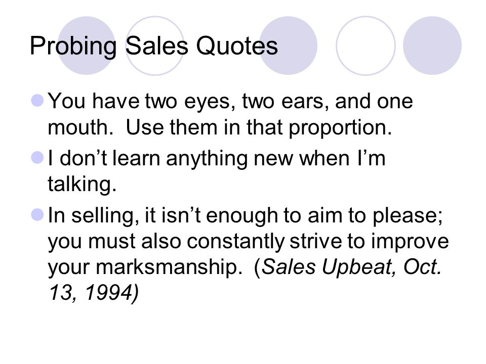 Probing Sales Quotes You have two eyes, two ears, and one mouth. Use them in that proportion. I don't learn anything new when I'm talking. In selling,